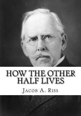 how the other half lives the Jacob a riis arrived in new york in 1870 as the economy slowed, the danish american photographer found himself among the many other immigrants in the area whose.