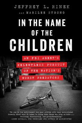 In the Name of the Children: An FBI Agent's Relentless Pursuit of the Nation's Worst Predators