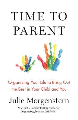 Time to Parent: A Blueprint for Organizing Your Life While Raising Kids