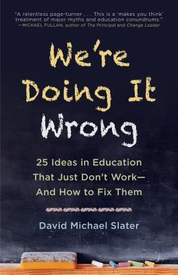 We're Doing It Wrong: 25 Ideas in Education That Just Don't Work and How to Fix Them