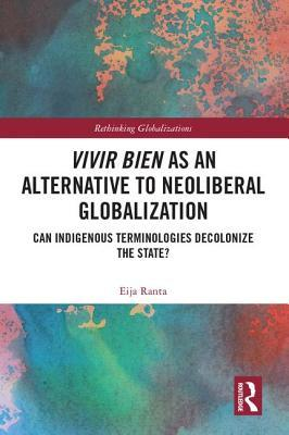 Vivir Bien as an Alternative to Neoliberal Globalization: Can Indigenous Terminologies Decolonize the State?