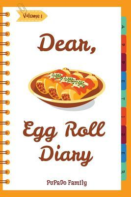 Dear, Egg Roll Diary: Make an Awesome Month with 30 Best Egg Roll Recipes! (Egg Roll Cookbook, Egg Roll Recipes, Egg Roll Recipe Book, Best Chinese Cookbook, Vietnamese Cookbook)