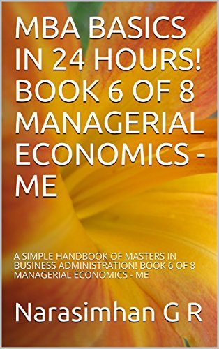 MBA BASICS IN 24 HOURS! BOOK 6 OF 8 – MANAGERIAL ECONOMICS - ME: A SIMPLE HANDBOOK OF MASTERS IN BUSINESS ADMINISTRATION! BOOK 6 OF 8 – MANAGERIAL ECONOMICS - ME