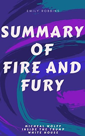Summary:Complete Summary of Fire And Fury, Inside the Trump White House .