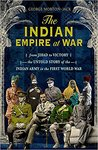 The Indian Empire At War: From Jihad to Victory, The Untold Story of the Indian Army in the First World War