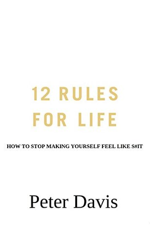 12 Rules for Life: How to Stop Making Yourself Feel Like S#it
