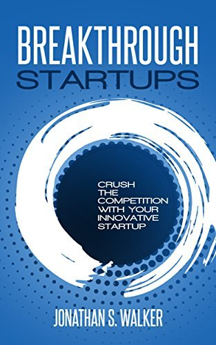 Startups: Breakthrough & Crush The Competition With Your Innovative Startup - Learn the Strategies To Scaling Up Your Business & Have a Lean Startup - Gain Traction & Get A Grip On Your Business