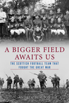 A Bigger Field Awaits Us: The Scottish Football Team That Fought the Great War