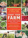 Start Your Farm: The Authoritative Guide to Becoming a Sustainable 21st Century Farmer