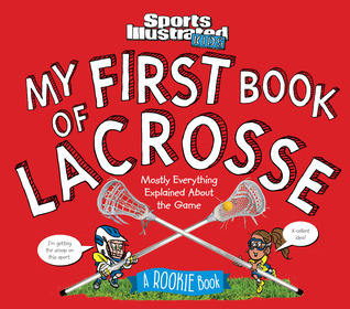My First Book of Lacrosse: A Rookie Book: Mostly Everything Explained About the Game