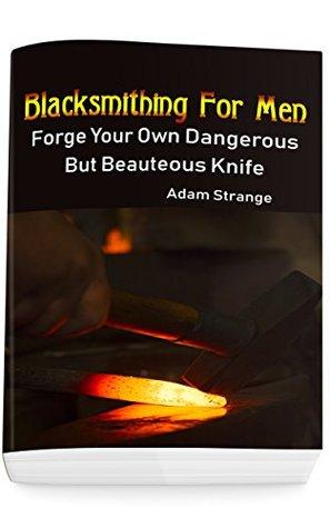 Blacksmithing For Men: Forge Your Own Dangerous But Beauteous Knife: