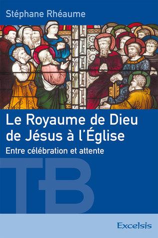 Le Royaume de Dieu de Jésus à l'Église by Stéphane Rhéaume