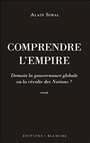 Comprendre l'Empire: Demain la Gouvernance Mondiale ou la Révolte des Nations ?