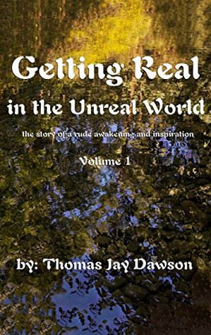 Getting Real in the Unreal World: The Story of a Rude Awakening and Inspiration (Getting Real in the Unreal World trilogy Book 1)