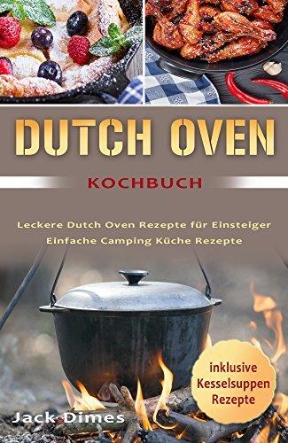 Dutch Oven Kochbuch Leckere Dutch Oven Rezepte für Einsteiger Einfache Camping Küche Rezepte