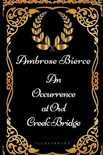 An Occurrence at Owl Creek Bridge: By Ambrose Bierce - Illustrated