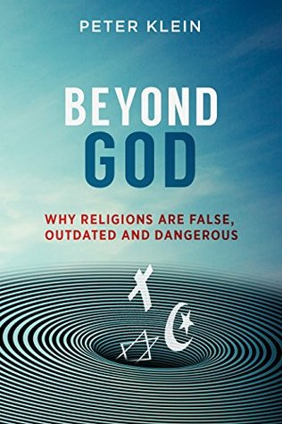 Beyond God - Why Religions are False, Outdated and Dangerous by Peter Klein