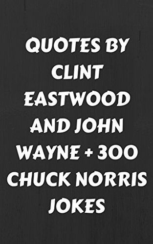 Quotes By Clint Eastwood And John Wayne + 300 Chuck Norris Jokes: Badass Box Set: Quotes By The Famous Western Movie Stars Clint Eastwood And John Wayne + 300 Jokes About Chuck Norris
