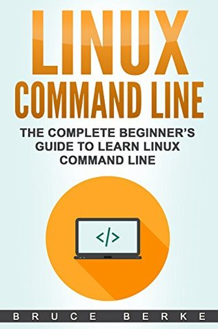 Linux Command Line: The Complete Beginner's Guide To Learn Linux Command Line