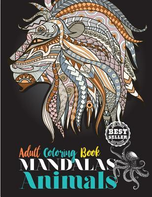 Adult Coloring Book: Mandalas Animals: Adult Coloring Book: Stress Relieving Designs Animals, Mandalas, Flowers, Paisley Patterns and So Much More