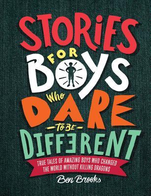 Stories for Boys Who Dare to Be Different: True Tales of Amazing Boys Who Changed the World without Killing Dragons por Ben Brooks, Quinton Wintor