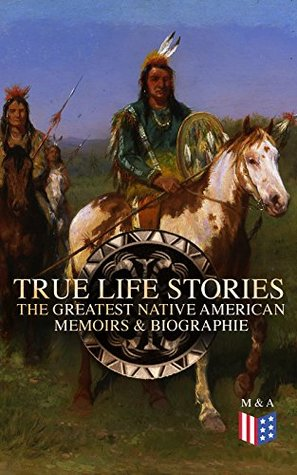 True Life Stories: The Greatest Native American Memoirs & Biographies: Geronimo, Charles Eastman, Black Hawk, King Philip, Sitting Bull & Crazy Horse