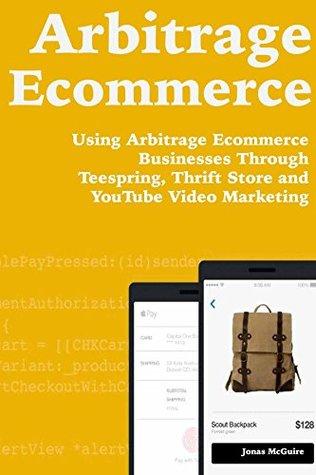 Arbitrage Ecommerce: Using Arbitrage Ecommerce Businesses Through Teespring, Thrift Store and YouTube Video Marketing