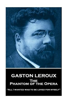 "Gaston LeRoux - The Phantom of the Opera: ""all I Wanted Was to Be Loved for Myself"""