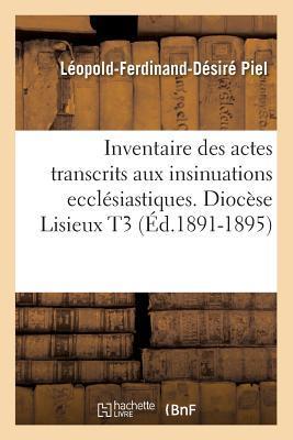 Inventaire Des Actes Transcrits Aux Insinuations Eccla(c)Siastiques. Dioca]se Lisieux T3 (A0/00d.1891-1895)