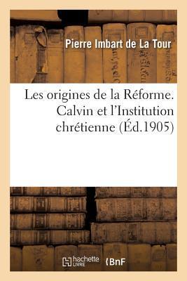 Les Origines de La Ra(c)Forme. Calvin Et L'Institution Chra(c)Tienne