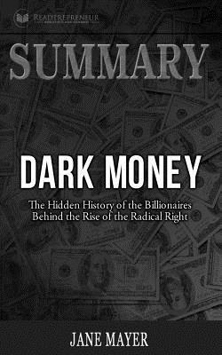 Summary: Dark Money: The Hidden History of the Billionaires Behind the Rise of T