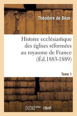 Histoire Eccla(c)Siastique Des A(c)Glises Ra(c)Forma(c)Es Au Royaume de France. Tome 1 (A0/00d.1883-1889)