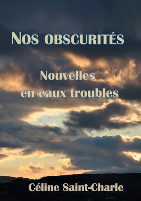 Nos obscurités: Nouvelles en eaux troubles par Celine Saint-Charle
