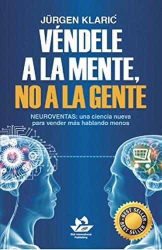 Véndele a la mente, no a la gente: Neuroventas: una ciencia nueva para vender más hablando menos