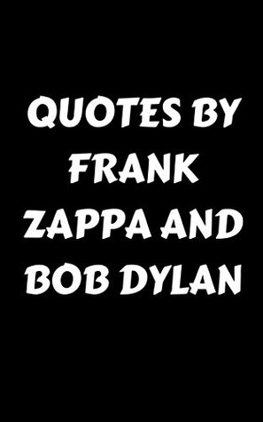 Quotes By Frank Zappa And Bob Dylan: Box Set: Two Books In One: Inspirational, Wise And Poetic Quotes By Two Of The Most Influential People In Rock Music History - Frank Zappa And Bob Dylan