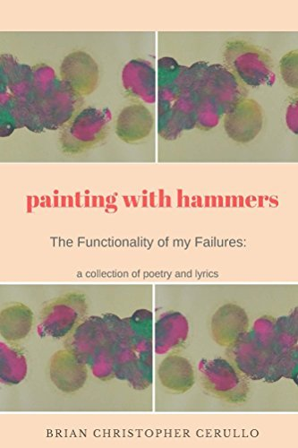 Painting With Hammers: The Functionality of my Failures: A collection of poetry and lyrics