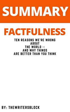 Summary: Factfulness Ten Reasons We're Wrong About the World and Why Things Are Better Than You Think