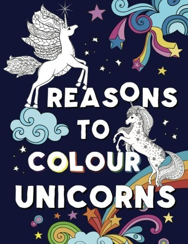 Reasons to Colour Unicorns: A Beautiful Unicorn Colouring Book for ages 9-12,10-14,Teens and Adults
