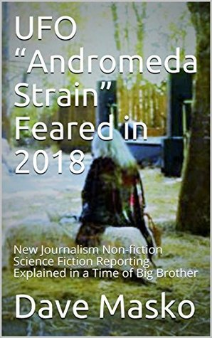 """UFO """"Andromeda Strain"""" Feared in 2018: New Journalism Non-fiction Science Fiction Reporting Explained in a Time of Big Brother"""
