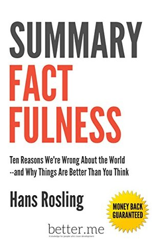 Summary of Factfulness: Ten Reasons We're Wrong About the World--and Why Things Are Better Than You Think by Hans Rosling