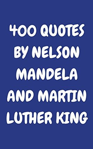 400 Quotes By Nelson Mandela And Martin Luther King: 400 Wise, Inspirational And Thoughtful Quotes Two Of The Most Famous Fighters For Civil Rights Ever - Nelson Mandela And Martin Luther King