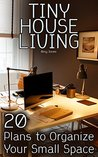 Tiny House Living: 20 Plans to Organize Your Small Space: (Small Space Living, Small Space Organizing)