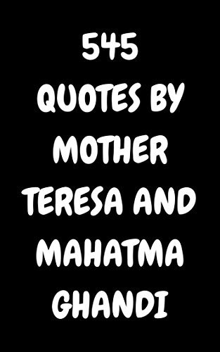 545 Quotes By Mother Teresa And Mahatma Ghandi: 545 Quotes Of Love, Wisdom And Compassion By Mother Teresa And Mahatma Ghandi