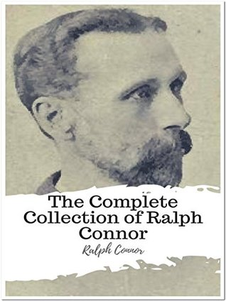 The Complete Collection of Ralph Connor: (15 Complete Works of Ralph Connor Including Black Rock, The Doctor a Tale of the Rockies, The Foreigner, The Prospector, The Sky Pilot, The Major, & More)
