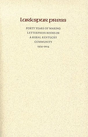 Larkspur Press: Forty Years of Making Letterpress Books in a Rural Kentucky Community, 1974-2014
