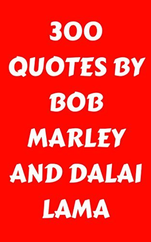 300 Quotes By Bob Marley And Dalai Lama: 300 Quotes Of Wisdom By Two Celebrated Preachers Of Love - Bob Marley And Dalai Lama