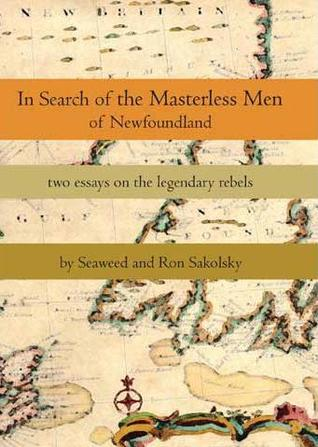 In Search of the Masterless Men of Newfoundland: Two Essays on the Legendary Rebels