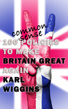 100 Common Sense Policies to make BRITAIN GREAT again by Karl Wiggins