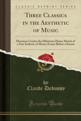 Three Classics in the Aesthetic of Music: Monsieur Croche the Dilettante Hater; Sketch of a New Esthetic of Music; Essays Before a Sonata