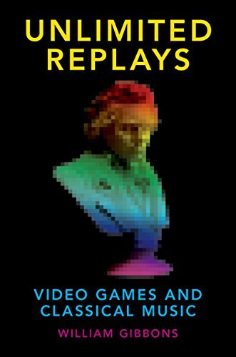 Unlimited Replays: Video Games and Classical Music (Oxford Music/Media Series)